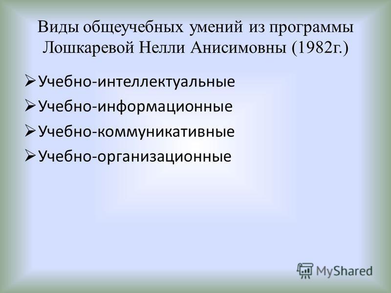 Виды общеучебных умений из программы Лошкаревой Нелли Анисимовны (1982 г.) Учебно-интеллектуальные Учебно-информационные Учебно-коммуникативные Учебно-организационные