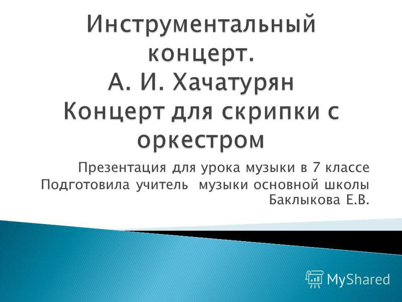 Презентация для урока музыки в 7 классе Подготовила учитель музыки основной школы Баклыкова Е.В.