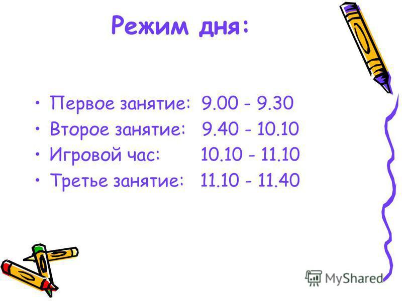 Режим дня: Первое занятие: 9.00 - 9.30 Второе занятие: 9.40 - 10.10 Игровой час: 10.10 - 11.10 Третье занятие: 11.10 - 11.40