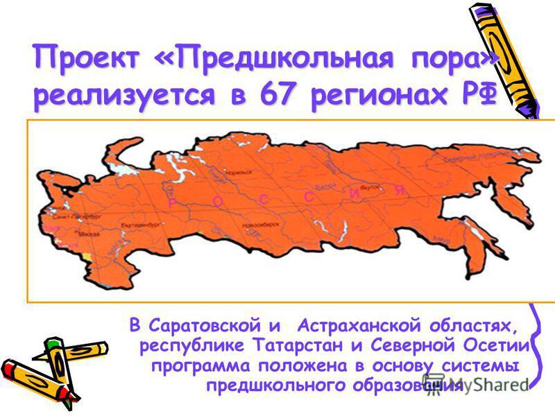 Проект «Предшкольная пора» реализуется в 67 регионах РФ В Саратовской и Астраханской областях, республике Татарстан и Северной Осетии программа положена в основу системы предшкольного образования
