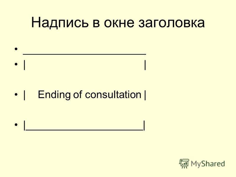 Надпись в окне заголовка _____________________    Ending of consultation    ____________________ 