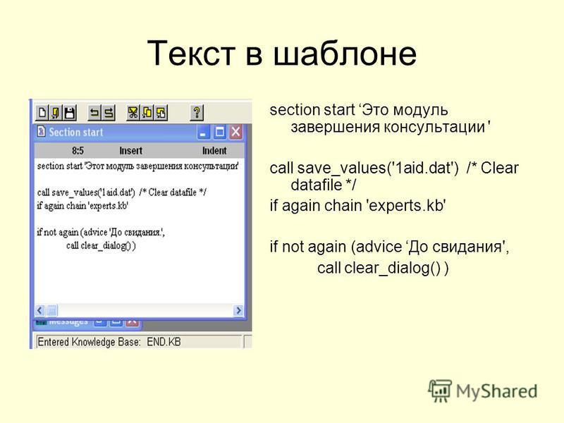 Текст в шаблоне section start Это модуль завершения консультации ' call save_values('1aid.dat') /* Clear datafile */ if again chain 'experts.kb' if not again (advice До свидания', call clear_dialog() )