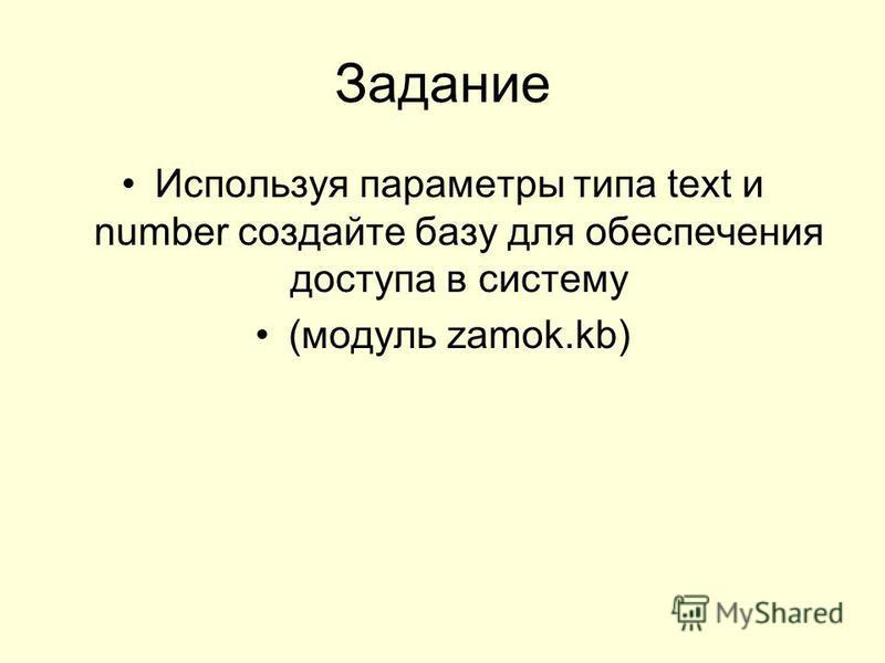 Задание Используя параметры типа text и number создайте базу для обеспечения доступа в систему (модуль zamok.kb)