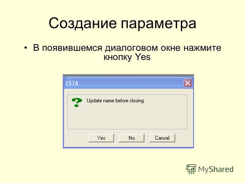 Создание параметра В появившемся диалоговом окне нажмите кнопку Yes