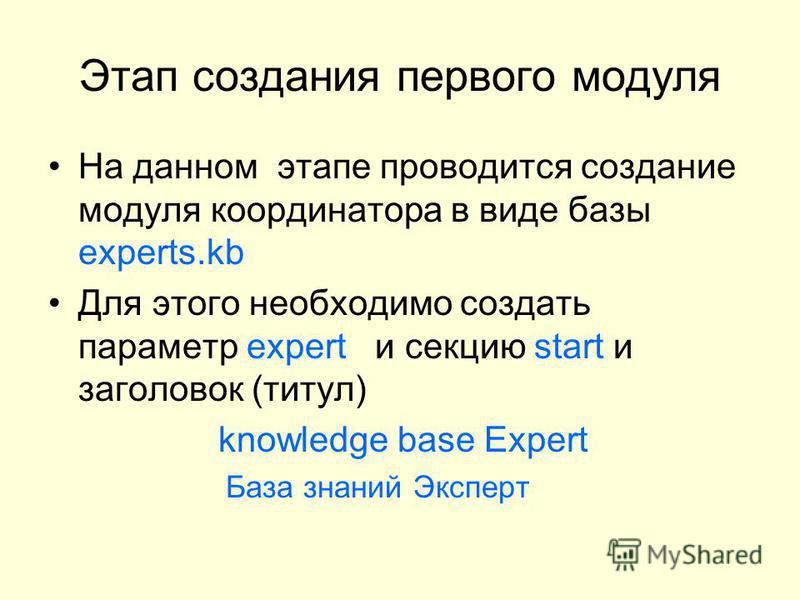 Этап создания первого модуля На данном этапе проводится создание модуля координатора в виде базы experts.kb Для этого необходимо создать параметр expert и секцию start и заголовок (титул) knowledge base Expert База знаний Эксперт