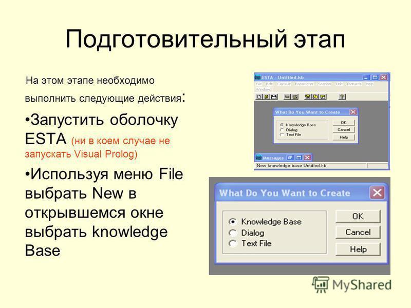 Подготовительный этап На этом этапе необходимо выполнить следующие действия : Запустить оболочку ESTA (ни в коем случае не запускать Visual Prolog) Используя меню File выбрать New в открывшемся окне выбрать knowledge Base