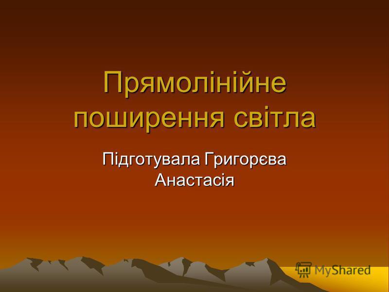 Прямолінійне поширення світла Підготувала Григорєва Анастасія