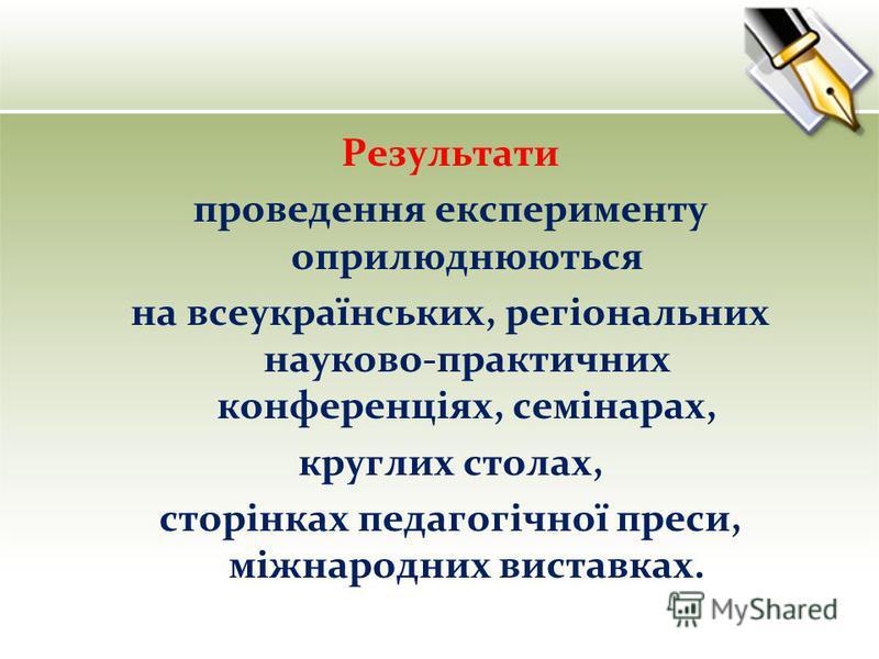 Результати проведення експерименту оприлюднюються на всеукраїнських, регіональних науково-практичних конференціях, семінарах, круглих столах, сторінках педагогічної преси, міжнародних виставках.