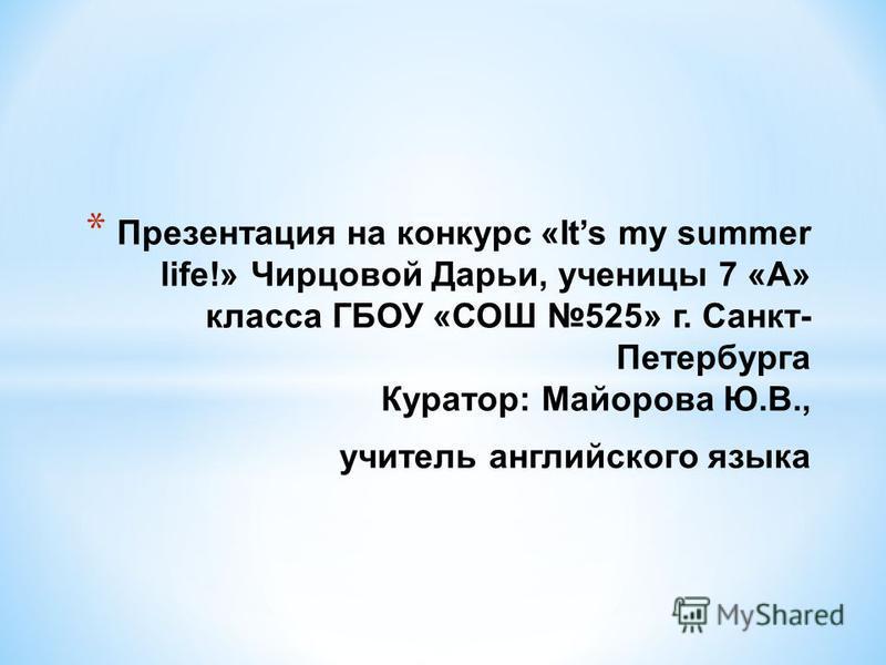 * Презентация на конкурс «Its my summer life!» Чирцовой Дарьи, ученицы 7 «А» класса ГБОУ «СОШ 525» г. Санкт- Петербурга Куратор: Майорова Ю.В., учитель английского языка