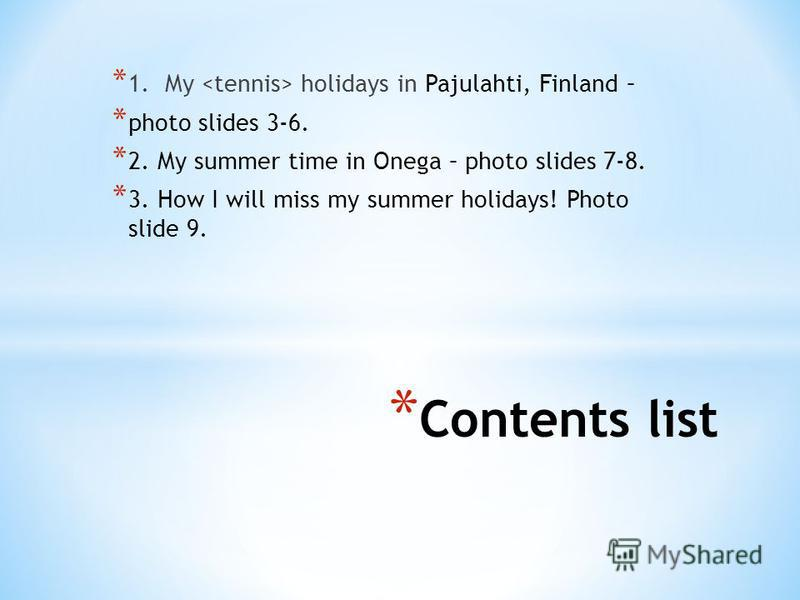* Contents list * 1. My holidays in Pajulahti, Finland – * photo slides 3-6. * 2. My summer time in Onega – photo slides 7-8. * 3. How I will miss my summer holidays! Photo slide 9.