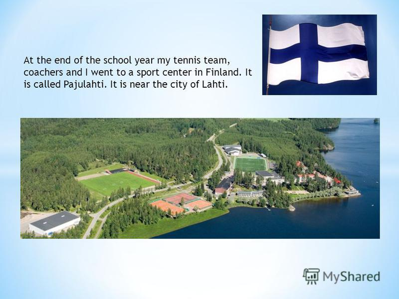 At the end of the school year my tennis team, coachers and I went to a sport center in Finland. It is called Pajulahti. It is near the city of Lahti.