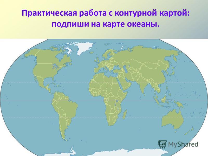 Практическая работа с контурной картой: подпиши на карте океаны. Тихий океан Атлантический океан Индийский океан Северный Ледовитый океан