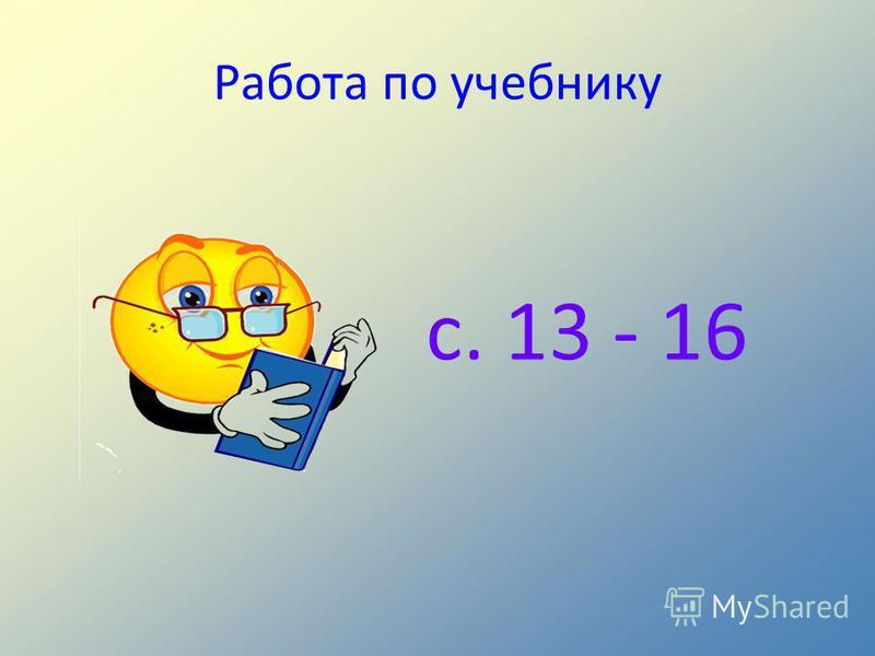 Работа по учебнику с. 13 - 16