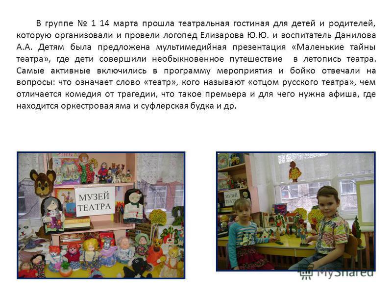 В группе 1 14 марта прошла театральная гостиная для детей и родителей, которую организовали и провели логопед Елизарова Ю.Ю. и воспитатель Данилова А.А. Детям была предложена мультимедийная презентация «Маленькие тайны театра», где дети совершили нео