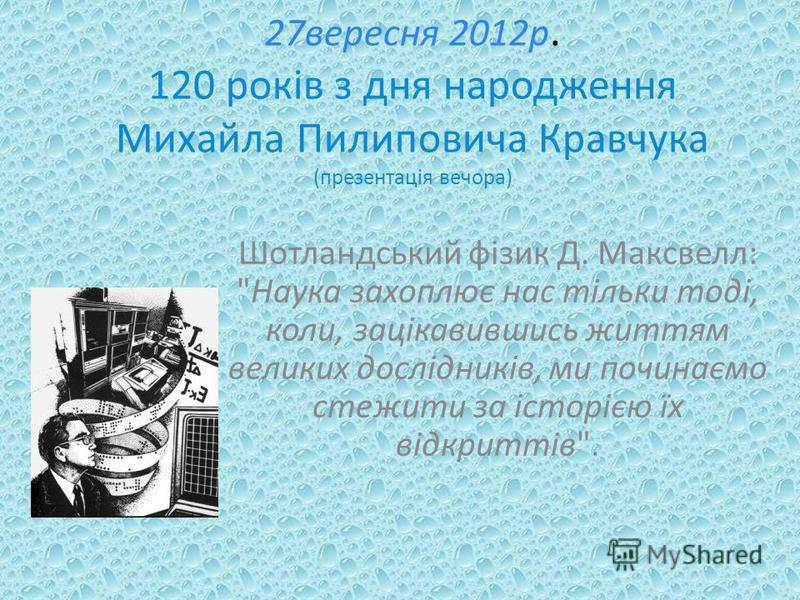 27вересня 2012р. 120 років з дня народження Михайла Пилиповича Кравчука (презентація вечора) Шотландський фізик Д. Максвелл: