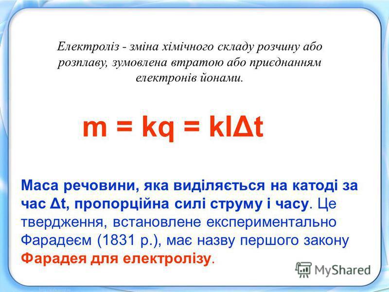 m = kq = kIΔt Маса речовини, яка виділяється на катоді за час Δt, пропорційна силі струму і часу. Це твердження, встановлене експериментально Фарадеєм (1831 р.), має назву першого закону Фарадея для електролізу. Електроліз - зміна хімічного складу ро