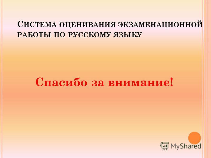 С ИСТЕМА ОЦЕНИВАНИЯ ЭКЗАМЕНАЦИОННОЙ РАБОТЫ ПО РУССКОМУ ЯЗЫКУ Спасибо за внимание!