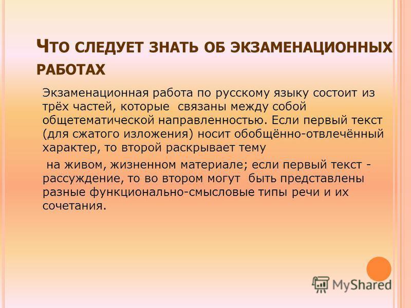Ч ТО СЛЕДУЕТ ЗНАТЬ ОБ ЭКЗАМЕНАЦИОННЫХ РАБОТАХ Экзаменационная работа по русскому языку состоит из трёх частей, которые связаны между собой обще тематической направленностью. Если первый текст (для сжатого изложения) носит обобщённо-отвлечённый характ