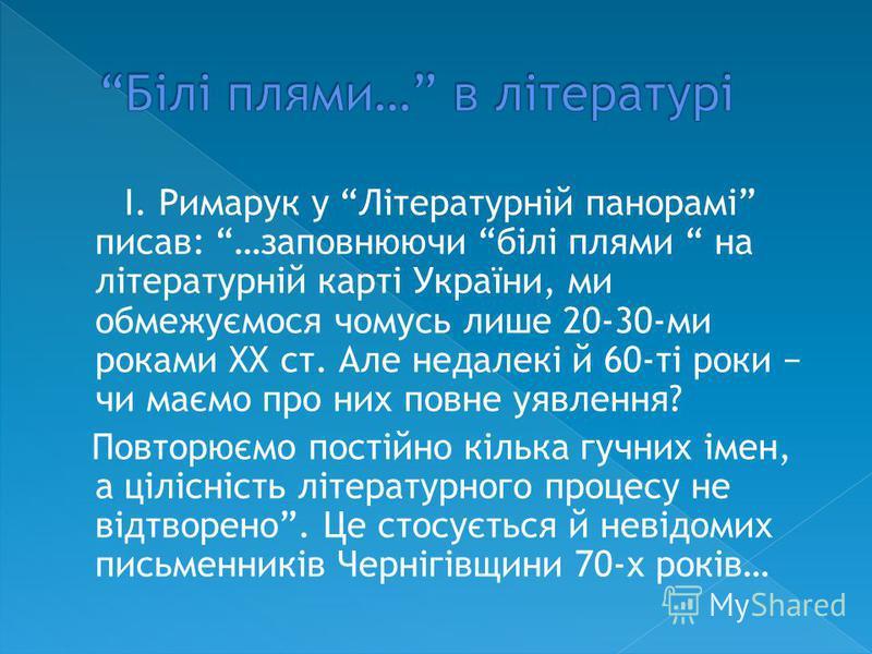 І. Римарук у Літературній панорамі писав: …заповнюючи білі плями на літературній карті України, ми обмежуємося чомусь лише 20-30-ми роками XX ст. Але недалекі й 60-ті роки чи маємо про них повне уявлення? Повторюємо постійно кілька гучних імен, а ціл