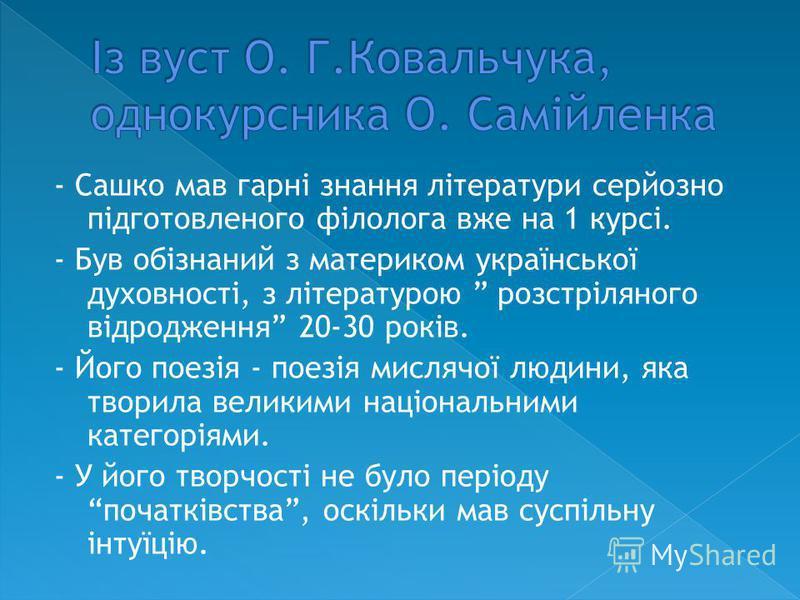 - Сашко мав гарні знання літератури серйозно підготовленого філолога вже на 1 курсі. - Був обізнаний з материком української духовності, з літературою розстріляного відродження 20-30 років. - Його поезія - поезія мислячої людини, яка творила великими