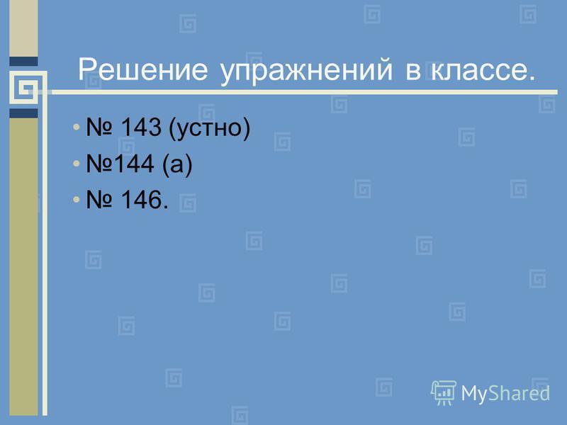 Решение упражнений в классе. 143 (устно) 144 (а) 146.