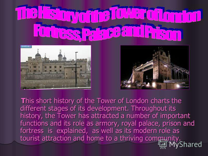 This short history of the Tower of London charts the different stages of its development. Throughout its history, the Tower has attracted a number of important functions and its role as armory, royal palace, prison and fortress is explained, as well