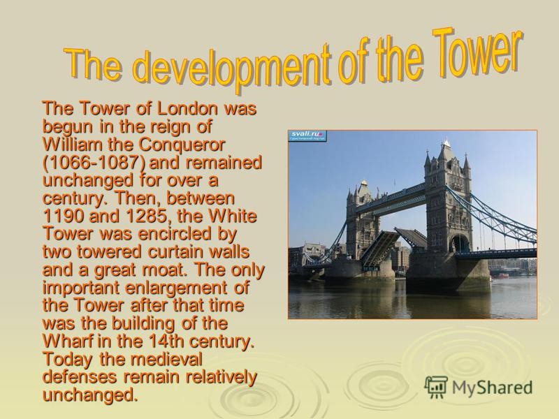 The Tower of London was begun in the reign of William the Conqueror (1066-1087) and remained unchanged for over a century. Then, between 1190 and 1285, the White Tower was encircled by two towered curtain walls and a great moat. The only important en
