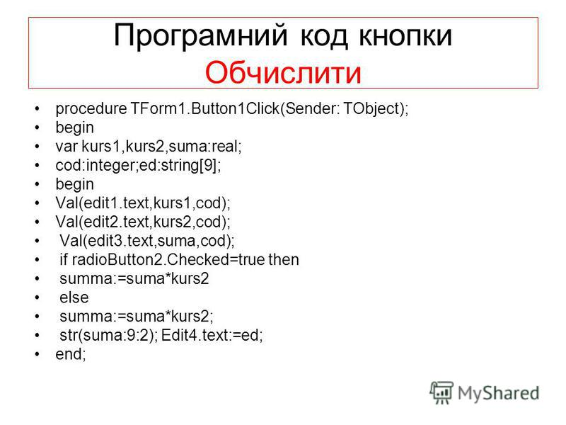 Програмний код кнопки Обчислити procedure TForm1.Button1Click(Sender: TObject); begin var kurs1,kurs2,suma:real; cod:integer;ed:string[9]; begin Val(edit1.text,kurs1,cod); Val(edit2.text,kurs2,cod); Val(edit3.text,suma,cod); if radioButton2.Checked=t