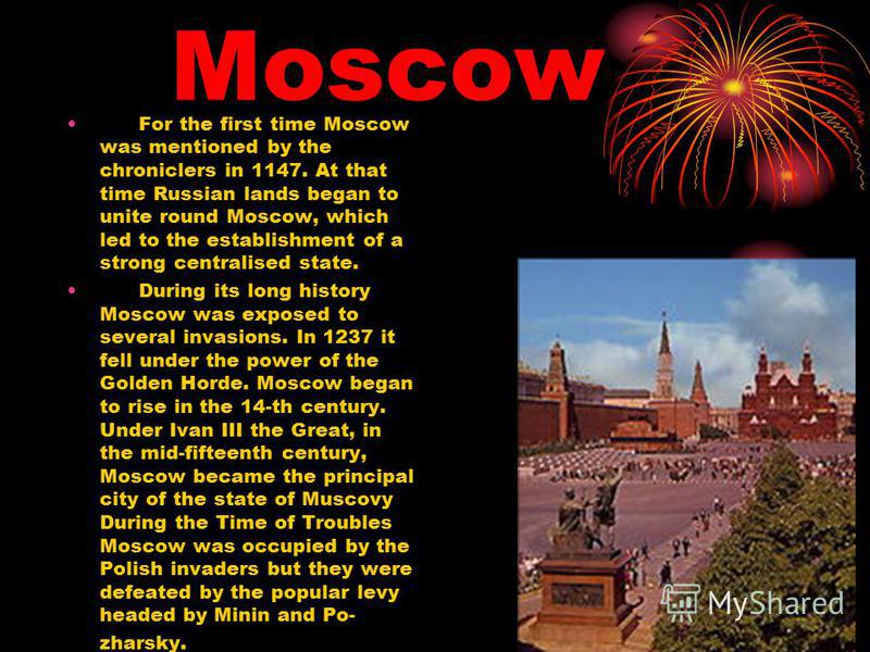 Moscow For the first time Moscow was mentioned by the chroniclers in 1147. At that time Russian lands began to unite round Moscow, which led to the establishment of a strong centralised state. During its long history Moscow was exposed to several inv