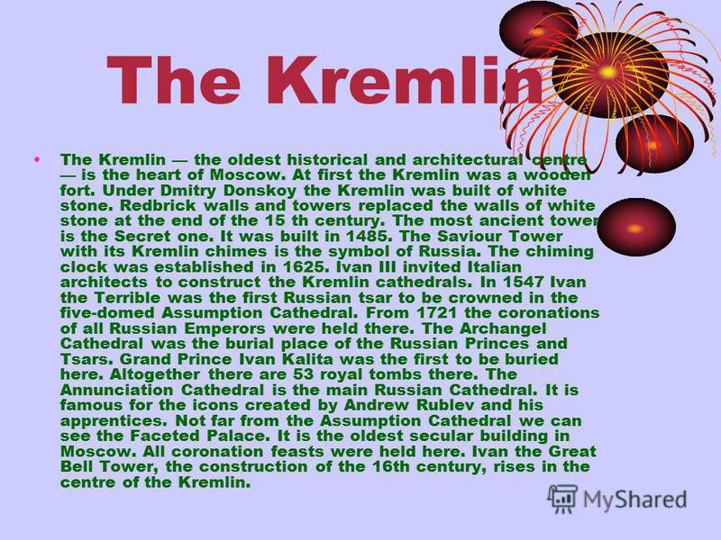 The Kremlin The Kremlin the oldest historical and architectural centre is the heart of Moscow. At first the Kremlin was a wooden fort. Under Dmitry Donskoy the Kremlin was built of white stone. Red­brick walls and towers replaced the walls of white s