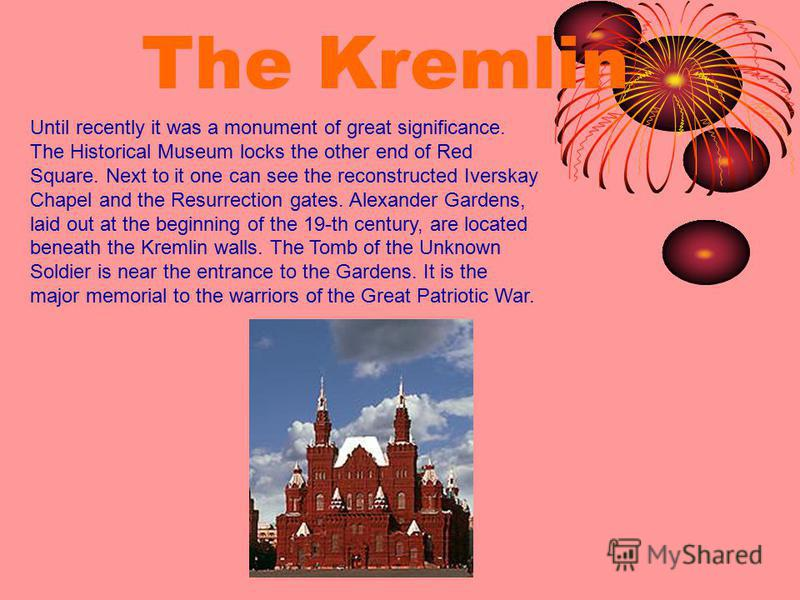 The Kremlin Until recently it was a monument of great significance. The Historical Museum locks the other end of Red Square. Next to it one can see the reconstructed Iverskay Chapel and the Resurrection gates. Alexander Gardens, laid out at the be­gi