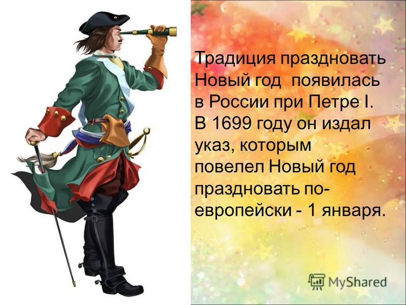 Традиция праздновать Новый год появилась в России при Петре I. В 1699 году он издал указ, которым повелел Новый год праздновать по- европейски - 1 января.