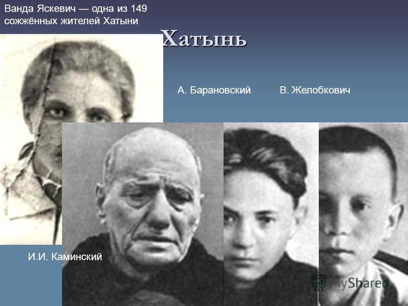 Хатынь Ванда Яскевич одна из 149 сожжённых жителей Хатыни В. ЖелобковичА. Барановский И.И. Каминский
