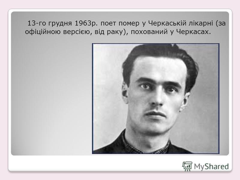 13-го грудня 1963р. поет помер у Черкаській лікарні (за офіційною версією, від раку), похований у Черкасах.