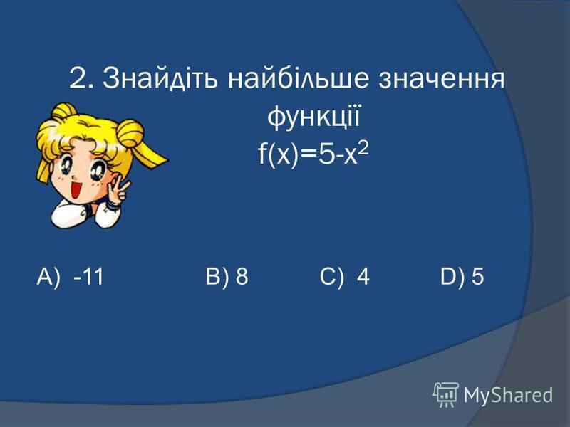2. Знайдіть найбільше значення функції f(x)=5-х 2 А) -11B) 8C) 4 D) 5