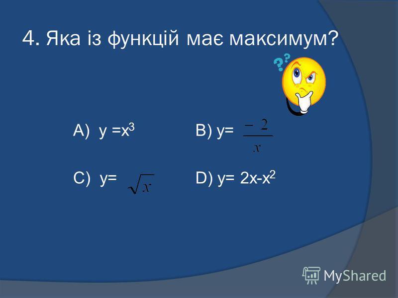 4. Яка із функцій має максимум? А) y =x 3 B) y= C) y= D) y= 2x-x 2