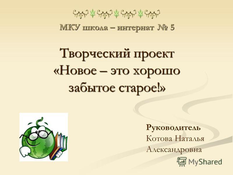 МКУ школа – интернат 5 Творческий проект «Новое – это хорошо забытое старое!» Руководитель Котова Наталья Александровна