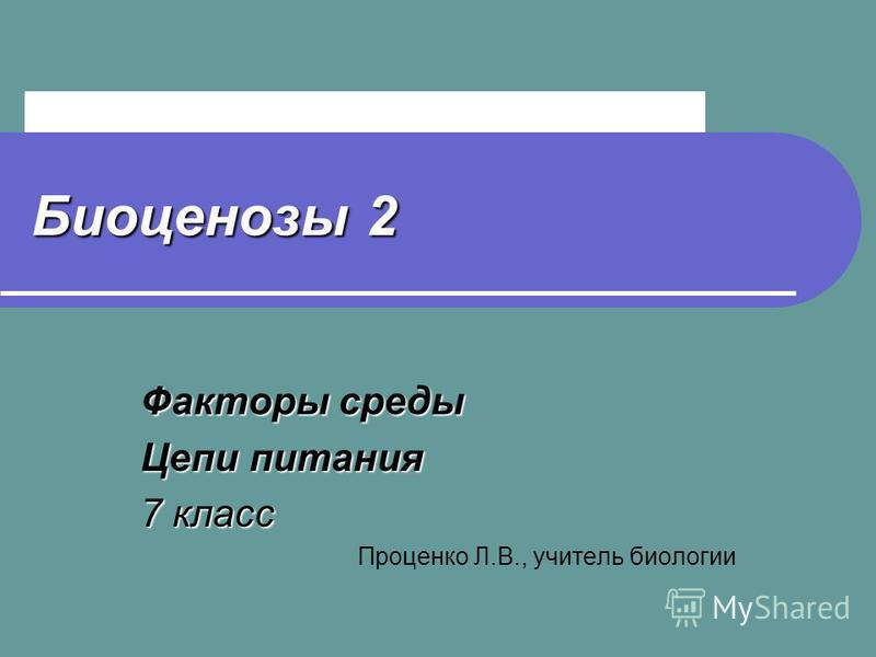 Биоценозы 2 Факторы среды Цепи питания 7 класс Проценко Л.В., учитель биологии