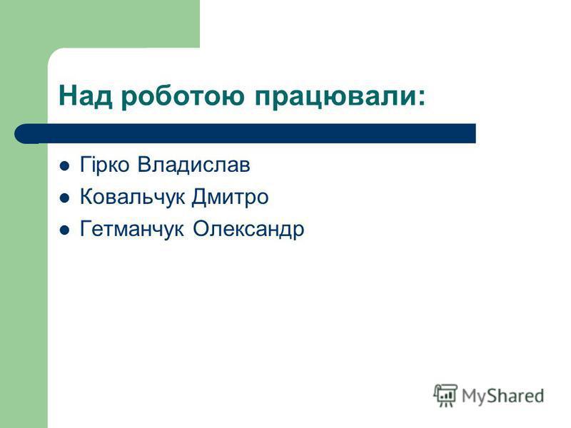 Над роботою працювали: Гірко Владислав Ковальчук Дмитро Гетманчук Олександр