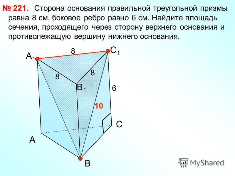 Сторона основания правильной треугольной призмы равна 8 см, боковое ребро равно 6 см. Найдите площадь сечения, проходящего через сторону верхнего основания и противолежащую вершину нижнего основания. 221. 221. А В С С1С1 В1В1 А1А1 8 6 8 8 8 10