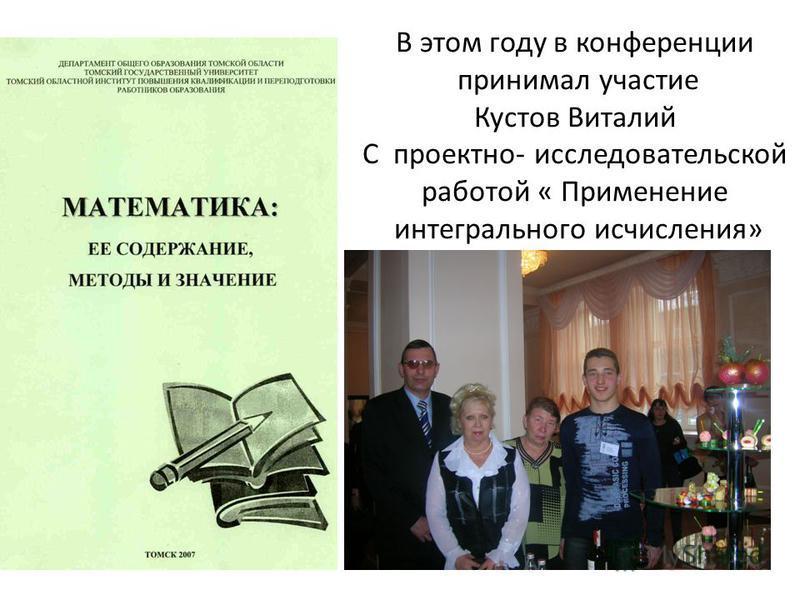 В этом году в конференции принимал участие Кустов Виталий С проектно- исследовательской работой « Применение интегрального исчисления»