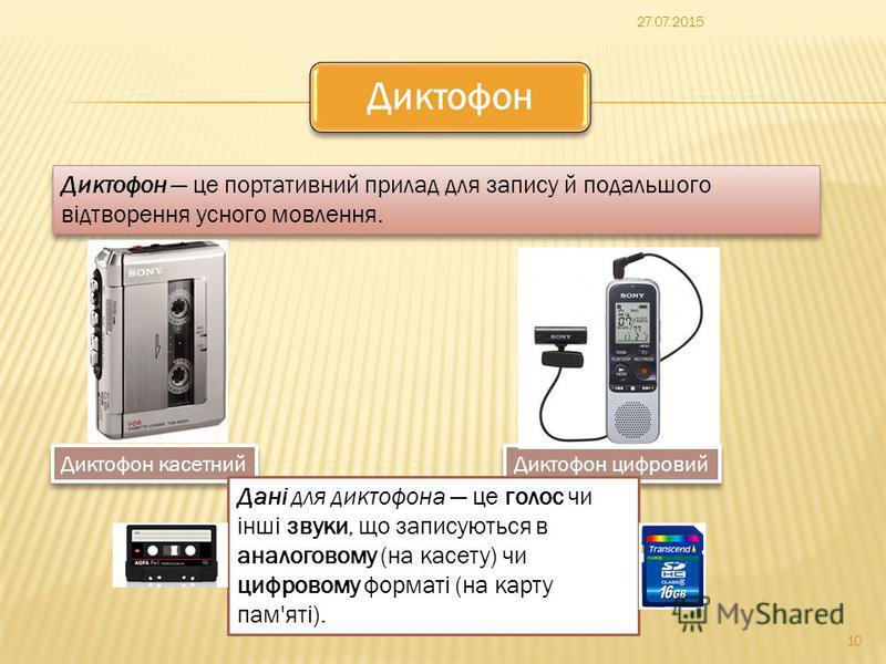 10 Диктофон Диктофон це портативний прилад для запису й подальшого відтворення усного мовлення. Диктофон касетний Диктофон цифровий Дані для диктофона це голос чи інші звуки, що записуються в аналоговому (на касету) чи цифровому форматі (на карту пам