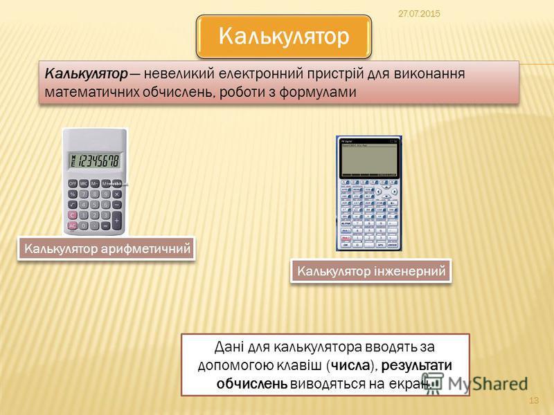 27.07.2015 13 Калькулятор Калькулятор невеликий електронний пристрій для виконання математичних обчислень, роботи з формулами Дані для калькулятора вводять за допомогою клавіш (числа), результати обчислень виводяться на екран. Калькулятор арифметични