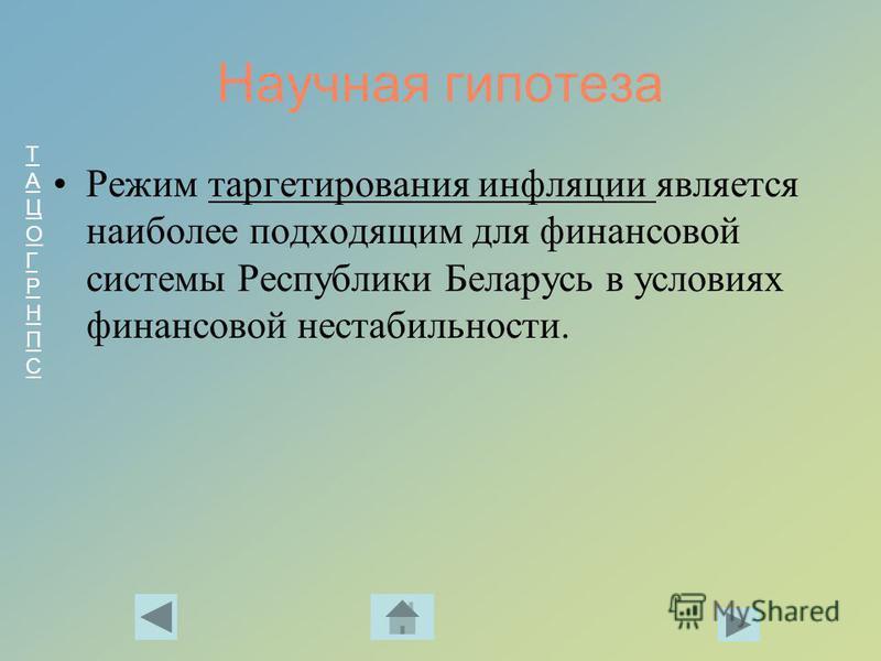 ТАЦОГРНПСТАЦОГРНПС Научная гипотеза Режим таргетирования инфляции является наиболее подходящим для финансовой системы Республики Беларусь в условиях финансовой нестабильности.