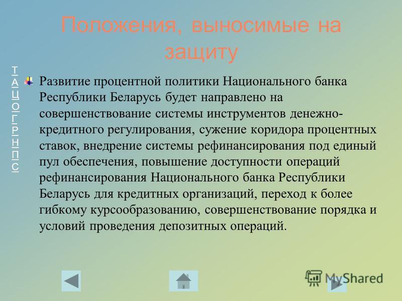 ТАЦОГРНПСТАЦОГРНПС Положения, выносимые на защиту Развитие процентной политики Национального банка Республики Беларусь будет направлено на совершенствование системы инструментов денежно- кредитного регулирования, сужение коридора процентных ставок, в