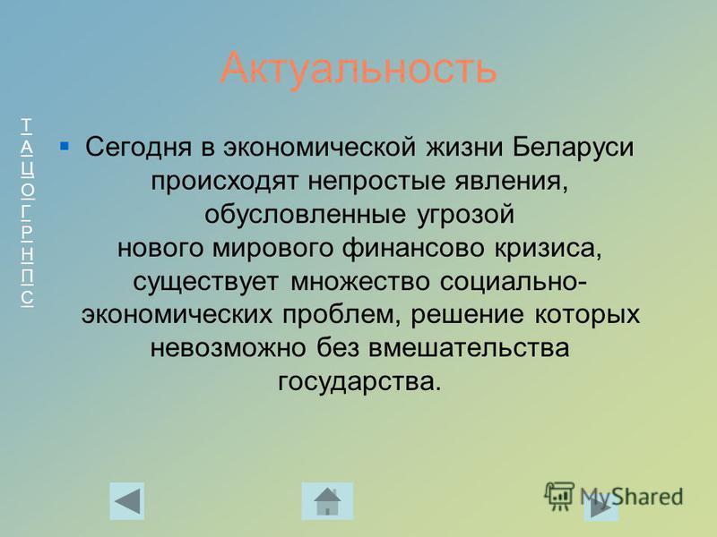 ТАЦОГРНПСТАЦОГРНПС Актуальность Сегодня в экономической жизни Беларуси происходят непростые явления, обусловленные угрозой нового мирового финансово кризиса, существует множество социально- экономических проблем, решение которых невозможно без вмешат