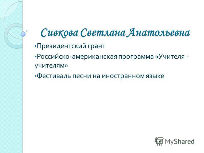 Сивкова Светлана Анатольевна Президентский грант Российско - американская программа « Учителя - учителям » Фестиваль песни на иностранном языке