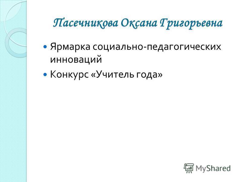 Пасечникова Оксана Григорьевна Ярмарка социально - педагогических инноваций Конкурс « Учитель года »