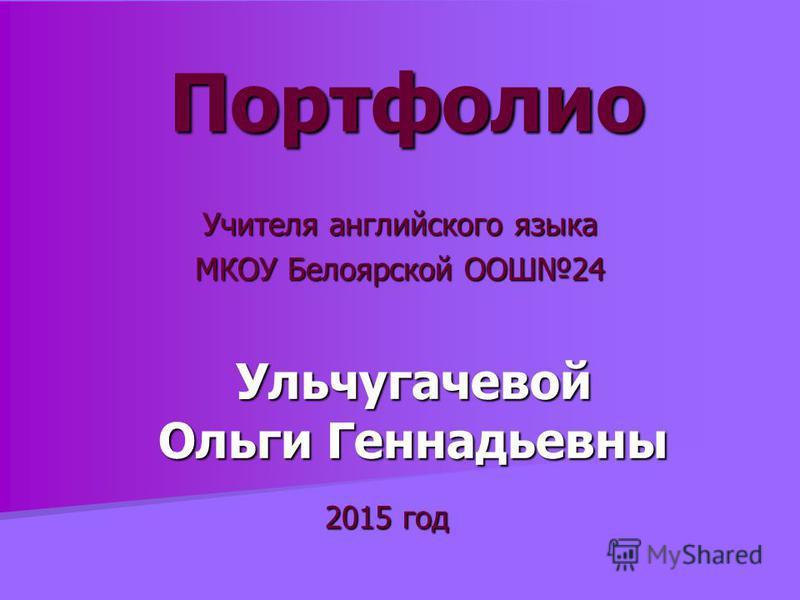 Портфолио Учителя английского языка МКОУ Белоярской ООШ24 Ульчугачевой Ольги Геннадьевны 2015 год