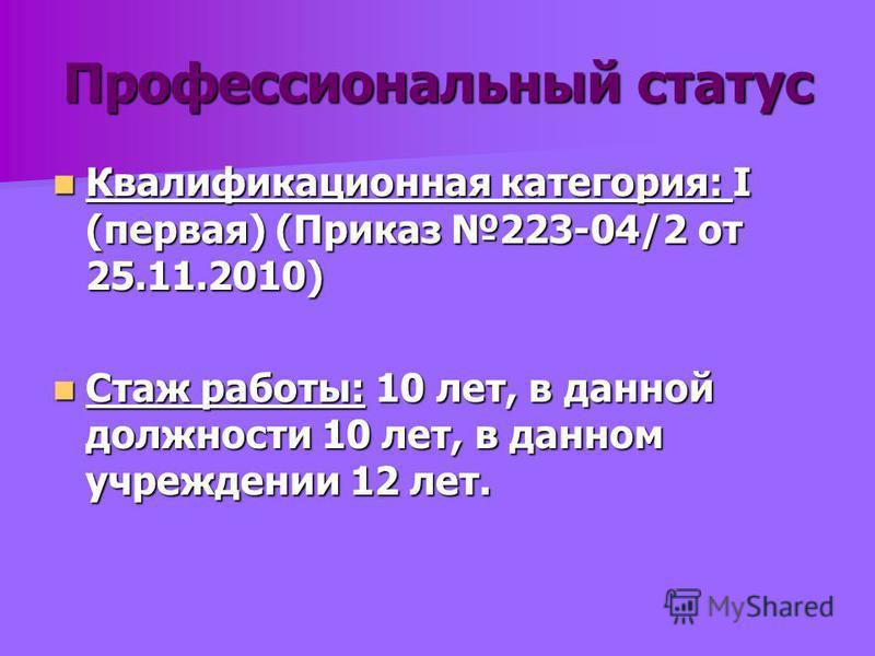 Профессиональный статус Квалификационная категория: I (первая) (Приказ 223-04/2 от 25.11.2010) Квалификационная категория: I (первая) (Приказ 223-04/2 от 25.11.2010) Стаж работы: 10 лет, в данной должности 10 лет, в данном учреждении 12 лет. Стаж раб
